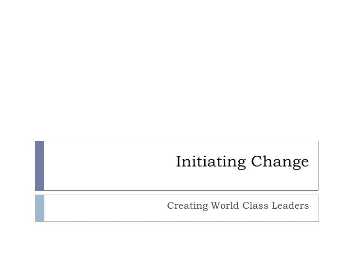 Initiating Change<br />Creating World Class Leaders<br />