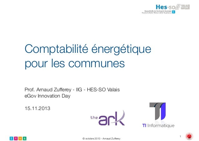 Comptabilité énergétique pour les communes Prof. Arnaud Zufferey - IIG - HES-SO Valais eGov Innovation Day !  15.11.2013  ...