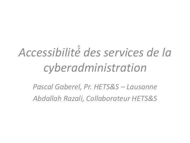 Accessibilité́ des services de la cyberadministration Pascal Gaberel, Pr. HETS&S – Lausanne Abdallah Razali, Collaborateur...
