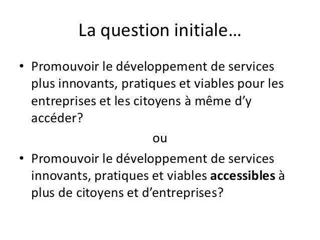 La question initiale… • Promouvoir le développement de services plus innovants, pratiques et viables pour les entreprises ...