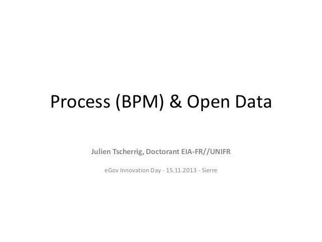 Process (BPM) & Open Data Julien Tscherrig, Doctorant EIA-FR//UNIFR eGov Innovation Day - 15.11.2013 - Sierre