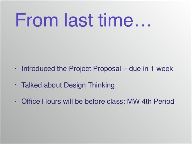 From last time… •  Introduced the Project Proposal – due in 1 week!  •  Talked about Design Thinking!  •  Office Hours will...