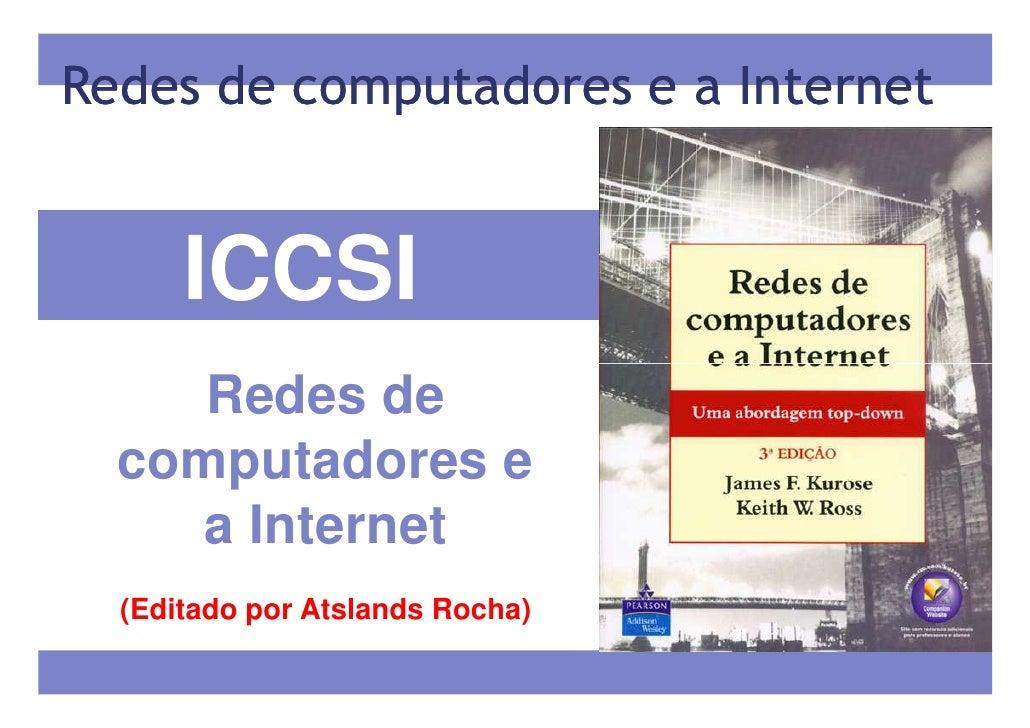 Redes de computadores e a Internet      ICCSI     Redes de  computadores e    a Internet  (Editado por Atslands Rocha)