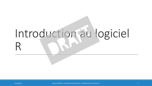 Introduction au logiciel R 30/06/2016 BORIS GUARISMA - FORMATION DATA SCIENTIST - INTRODUCTION AU LOGICIEL R 1