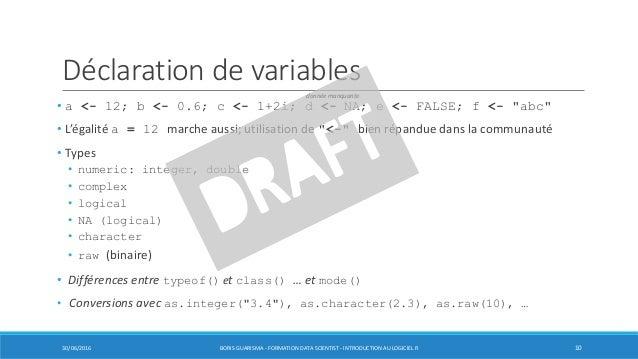 """Déclaration de variables • a <- 12; b <- 0.6; c <- 1+2i; d <- NA; e <- FALSE; f <- """"abc"""" • L'égalité a = 12 marche aussi; ..."""