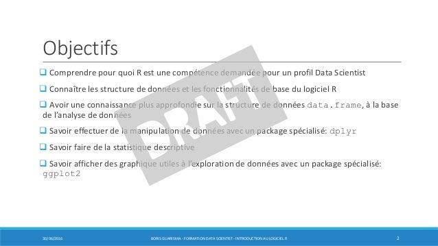 Objectifs  Comprendre pour quoi R est une compétence demandée pour un profil Data Scientist  Connaître les structure de ...