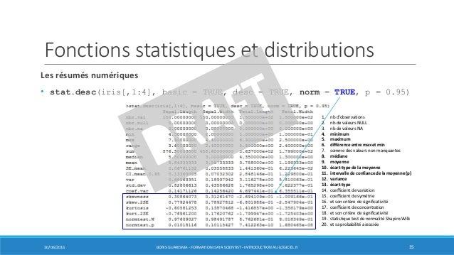 Les résumés numériques • stat.desc(iris[,1:4], basic = TRUE, desc = TRUE, norm = TRUE, p = 0.95) 1. nb d'observations 2. n...