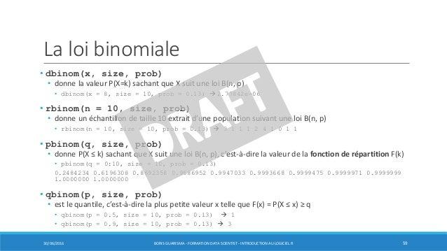 La loi binomiale 30/06/2016 BORIS GUARISMA - FORMATION DATA SCIENTIST - INTRODUCTION AU LOGICIEL R 59 • dbinom(x, size, pr...