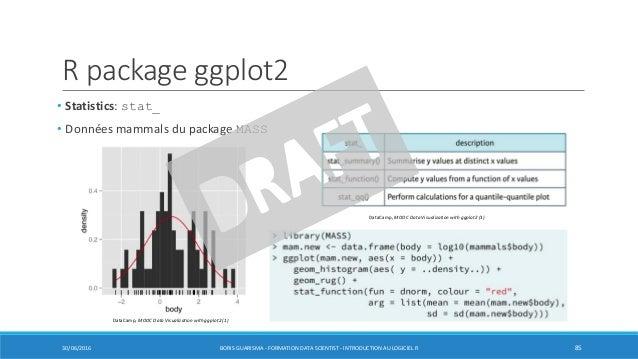 R package ggplot2 30/06/2016 BORIS GUARISMA - FORMATION DATA SCIENTIST - INTRODUCTION AU LOGICIEL R 85 • Statistics: stat_...