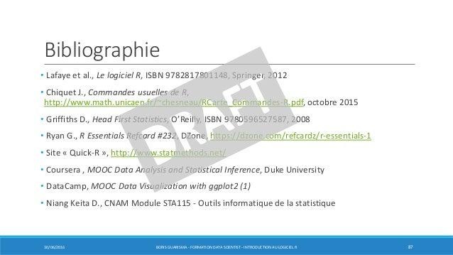 Bibliographie • Lafaye et al., Le logiciel R, ISBN 9782817801148, Springer, 2012 • Chiquet J., Commandes usuelles de R, ht...