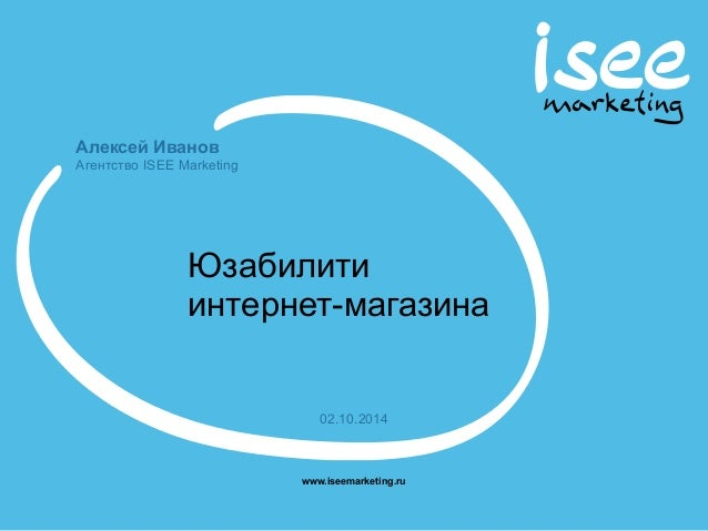 Алексей Иванов  Агентство ISEE Marketing  Юзабилити  интернет-магазина  02.10.2014  www.iseemarketing.ru