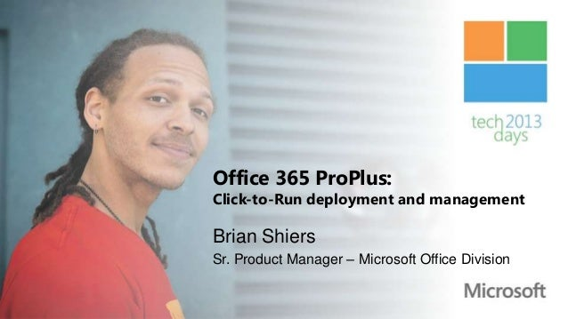 Office 365 ProPlus:Click-to-Run deployment and managementBrian ShiersSr. Product Manager – Microsoft Office Division