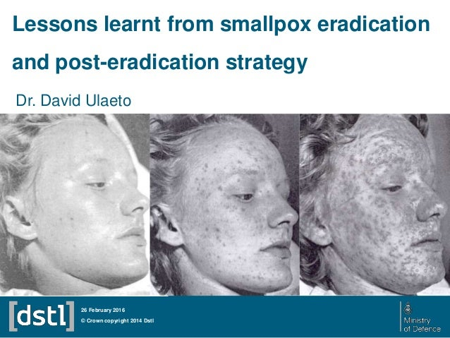 Dr. David Ulaeto © Crown copyright 2014 Dstl 26 February 2016 Lessons learnt from smallpox eradication and post-eradicatio...