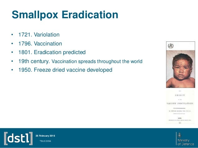 smallpox eradication Smallpox was the first disease, and so far the only infectious disease of humans, to be eradicated by deliberate intervention it became the first disease for which.