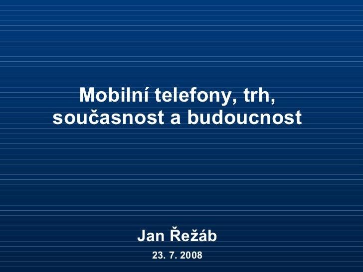 Mobilní telefony, trh, současnost a budoucnost Jan Řežáb 23. 7. 2008
