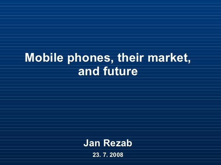 Mobile phones, their market, and future Jan Rezab 23. 7. 2008