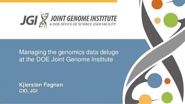 Managing the genomics data deluge at the DOE Joint Genome Institute Kjiersten Fagnan CIO, JGI