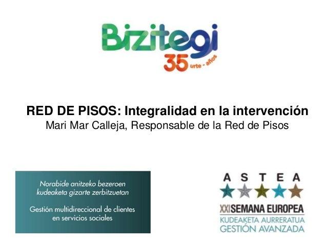 RED DE PISOS: Integralidad en la intervención Mari Mar Calleja, Responsable de la Red de Pisos