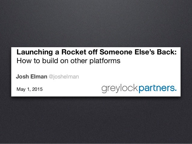 Launching a Rocket off Someone Else's Back:  How to build on other platforms  Josh Elman @joshelman May 1, 2015