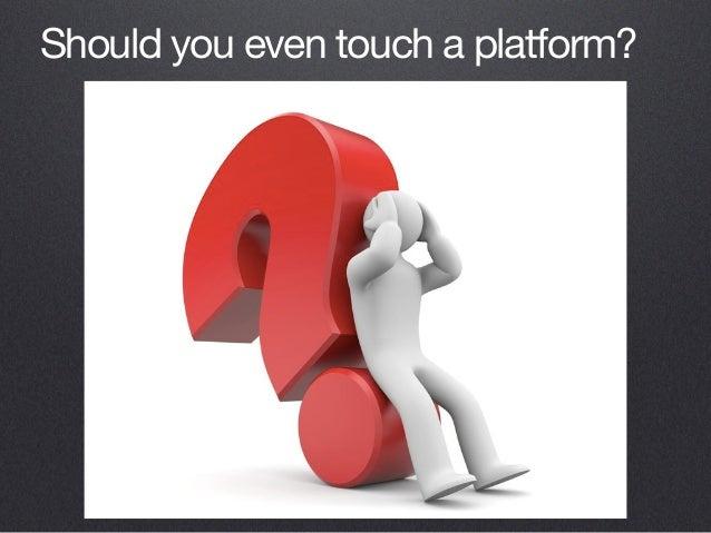 Should you even touch a platform?
