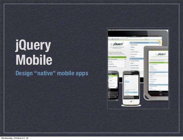 "jQuery             Mobile             Design ""native"" mobile appsWednesday, October 31, 12"