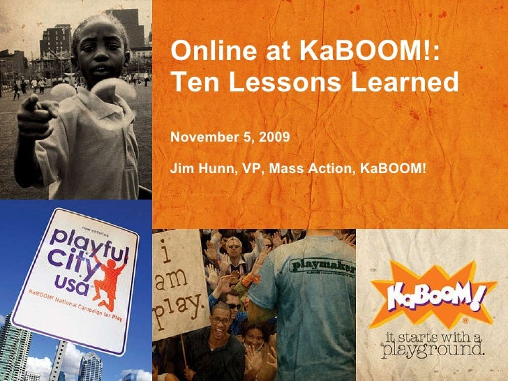 Online at KaBOOM!: Ten Lessons Learned November 5, 2009 Jim Hunn, VP, Mass Action, KaBOOM!