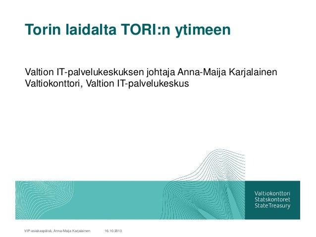 Torin laidalta TORI:n ytimeen Valtion IT-palvelukeskuksen johtaja Anna-Maija Karjalainen Valtiokonttori, Valtion IT-palvel...