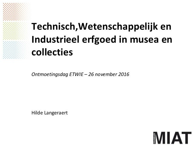 Technisch,Wetenschappelijk en Industrieel erfgoed in musea en collecties Ontmoetingsdag ETWIE – 26 november 2016 Hilde Lan...
