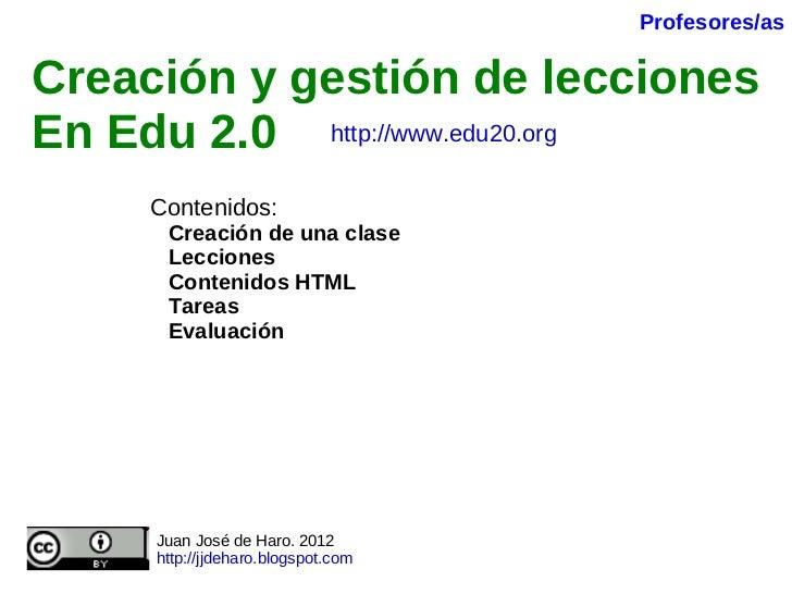 Creación y gestión de lecciones En Edu 2.0   Contenidos: Creación de una clase Lecciones Contenidos HTML Tareas Evaluación...