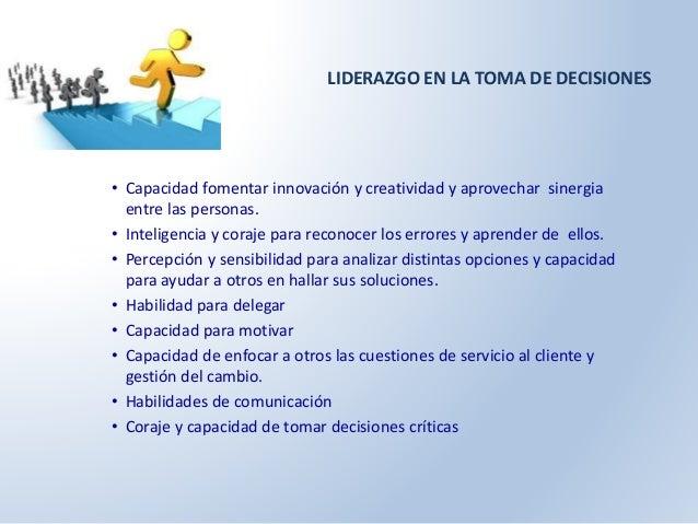 LIDERAZGO EN LA TOMA DE DECISIONES  • Capacidad fomentar innovación y creatividad y aprovechar sinergia  entre las persona...