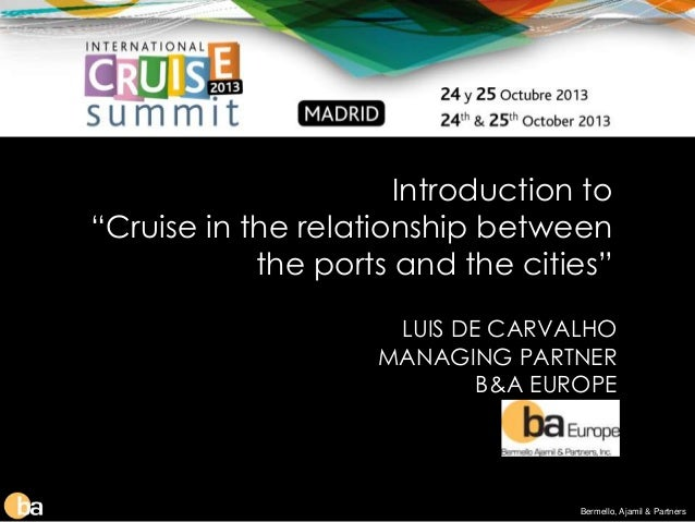 """Introduction to """"Cruise in the relationship between the ports and the cities"""" LUIS DE CARVALHO MANAGING PARTNER B&A EUROPE..."""