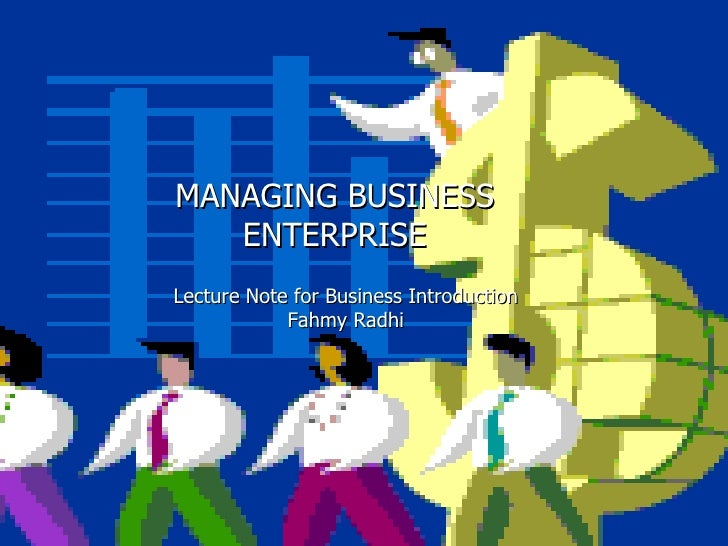 MANAGING BUSINESS ENTERPRISE Lecture Note for Business Introduction Fahmy Radhi