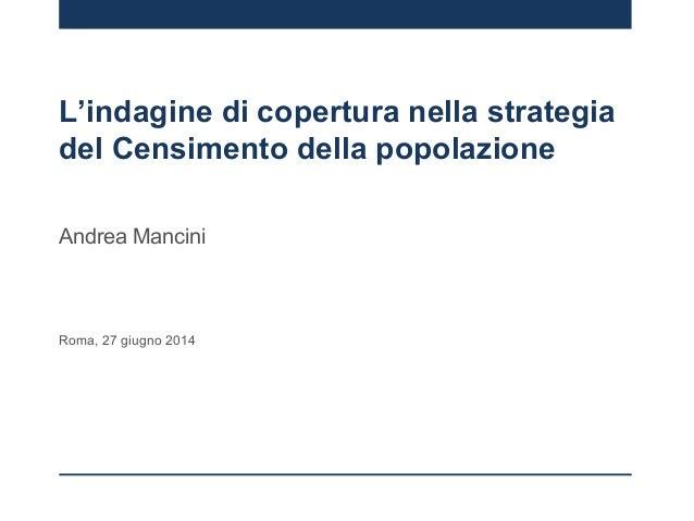 L'indagine di copertura nella strategia del Censimento della popolazione Andrea Mancini Roma, 27 giugno 2014