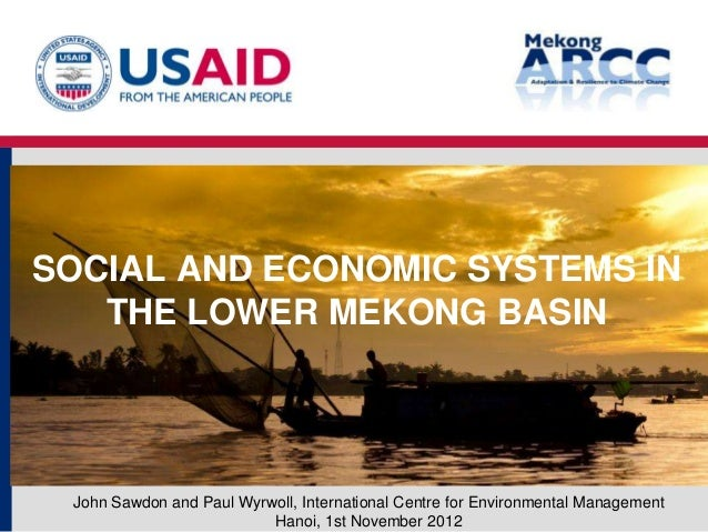 SOCIAL AND ECONOMIC SYSTEMS IN   THE LOWER MEKONG BASIN John Sawdon and Paul Wyrwoll, International Centre for Environment...
