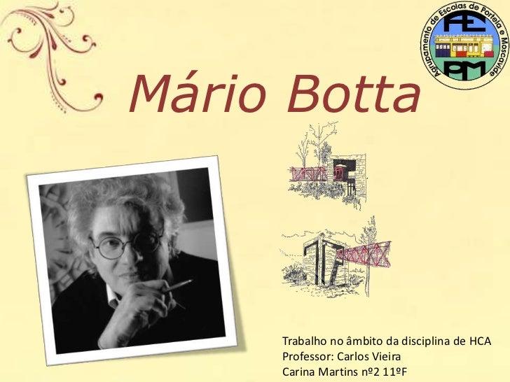 Mário Botta     Trabalho no âmbito da disciplina de HCA     Professor: Carlos Vieira     Carina Martins nº2 11ºF