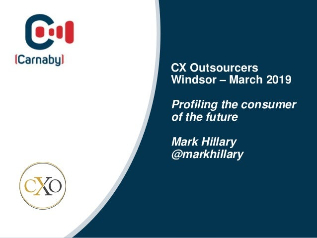 CX Outsourcers Windsor – March 2019 Profiling the consumer of the future Mark Hillary @markhillary