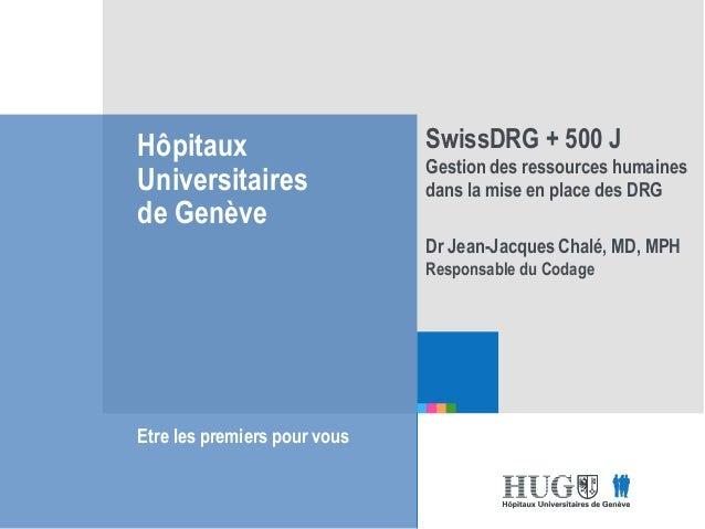 Etre les premiers pour vous Hôpitaux Universitaires de Genève Etre les premiers pour vous SwissDRG + 500 J Gestion des res...