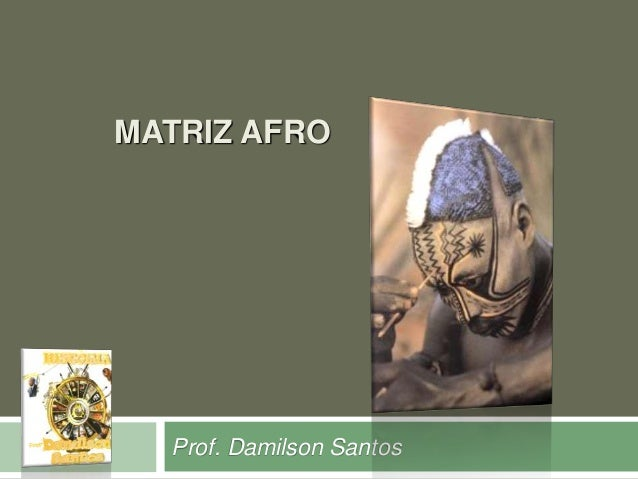 MATRIZ AFRO  Prof. Damilson Santos