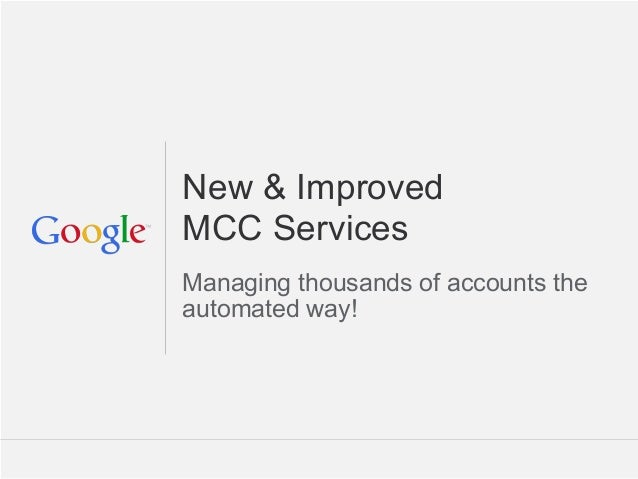 New & ImprovedMCC ServicesManaging thousands of accounts theautomated way!                        Google Confidential and ...