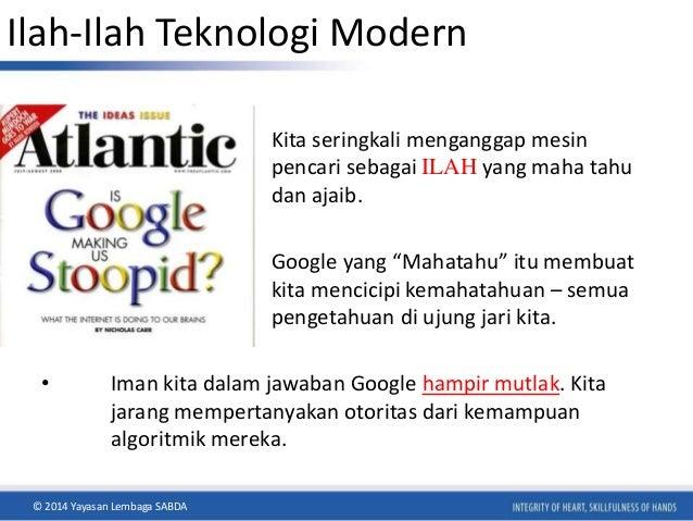 Ilah-Ilah Teknologi Modern  • Kita seringkali menganggap mesin  pencari sebagai ILAH yang maha tahu  dan ajaib.  • Google ...