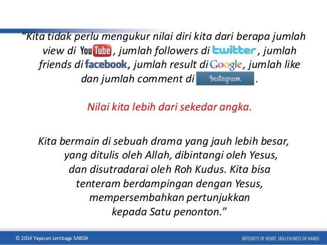 """Kita tidak perlu mengukur nilai diri kita dari berapa jumlah  view di , jumlah followers di , jumlah  friends di , jumlah..."