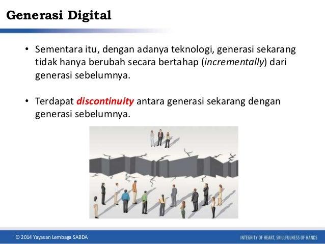 Generasi Digital  • Sementara itu, dengan adanya teknologi, generasi sekarang  tidak hanya berubah secara bertahap (increm...