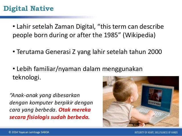 "Digital Native  • Lahir setelah Zaman Digital, ""this term can describe  people born during or after the 1985"" (Wikipedia) ..."