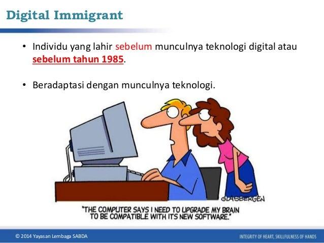 Digital Immigrant  • Individu yang lahir sebelum munculnya teknologi digital atau  sebelum tahun 1985.  • Beradaptasi deng...