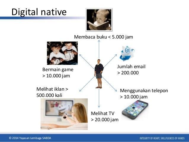 Digital native  Membaca buku < 5.000 jam  Jumlah email  > 200.000  Bermain game  > 10.000 jam  Melihat TV  > 20.000 jam  M...