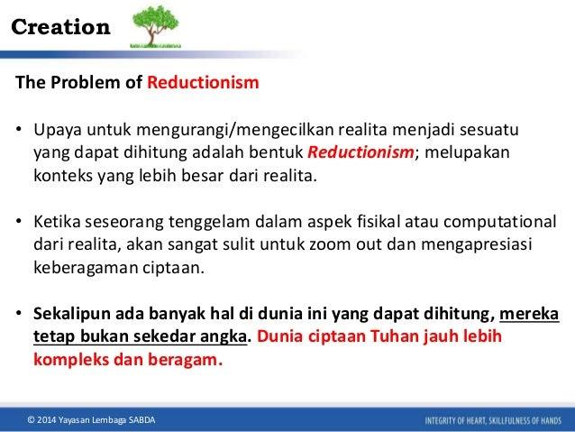 Creation  The Problem of Reductionism  • Upaya untuk mengurangi/mengecilkan realita menjadi sesuatu  yang dapat dihitung a...