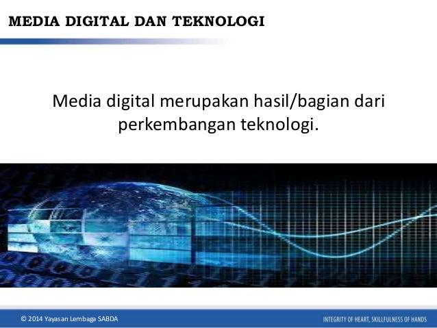 MEDIA DIGITAL DAN TEKNOLOGI  Media digital merupakan hasil/bagian dari  perkembangan teknologi.  © 2014 Yayasan Lembaga SA...