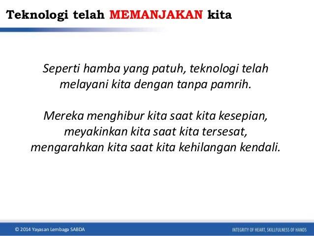 Teknologi telah MEMANJAKAN kita  Seperti hamba yang patuh, teknologi telah  melayani kita dengan tanpa pamrih.  Mereka men...