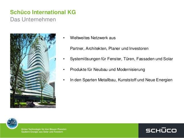 Schüco International KGDas Unternehmen• Weltweites Netzwerk ausPartner, Architekten, Planer und Investoren• Systemlösungen...