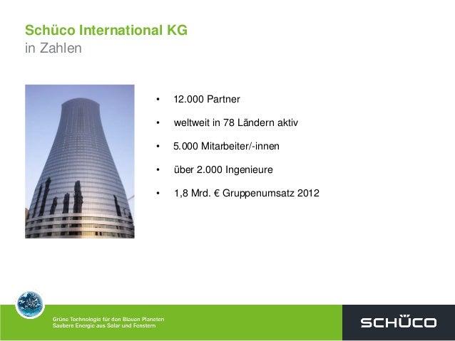 Schüco International KGin Zahlen• 12.000 Partner• weltweit in 78 Ländern aktiv• 5.000 Mitarbeiter/-innen• über 2.000 Ingen...
